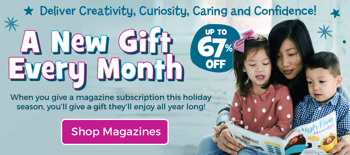 Our magazines give them a new gift every month – new discoveries delivered all year long!