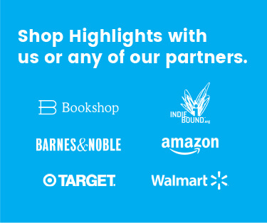 Shop Highlights on our website or with any of our partners: Amazon, Barnes and Noble, Target, Walmart, and wherever books are sold.