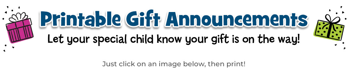 Click on an image below, then print a gift announcement to let your special child know your gift is on the way.